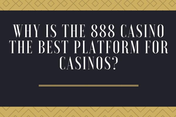 Why is the 888 Casino the best platform for gambling?