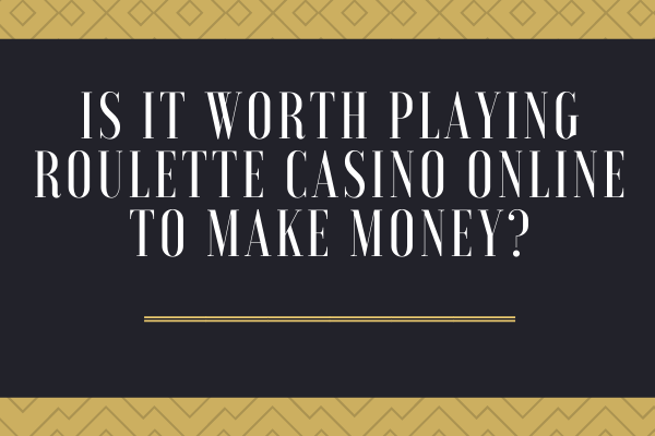 Is it Worth playing Roulette Casino Online to Make Money?