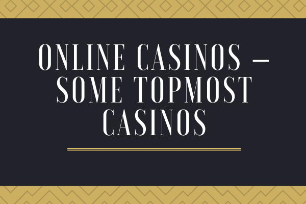 Some Topmost Online Casinos